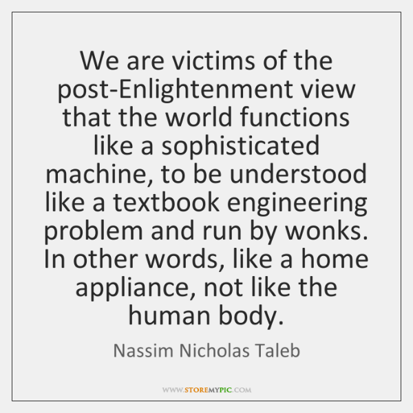 We are victims of the post-Enlightenment view that the world functions like ...