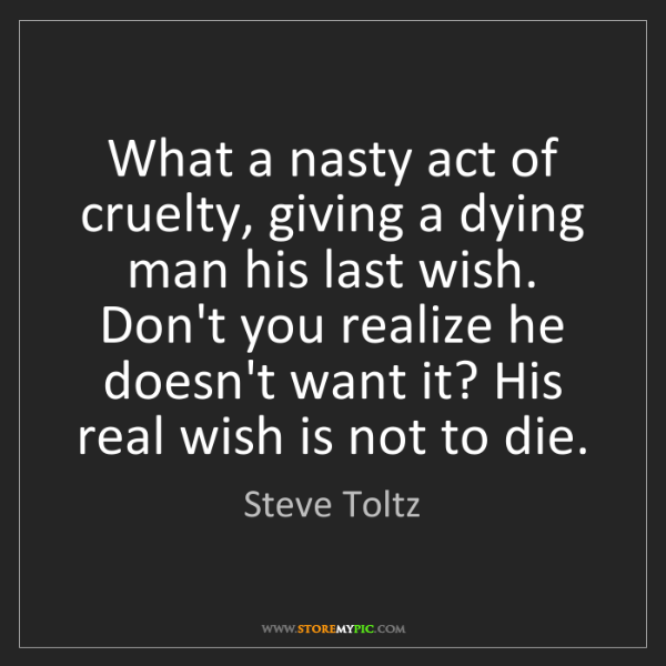 Steve Toltz: What a nasty act of cruelty, giving a dying man his last...
