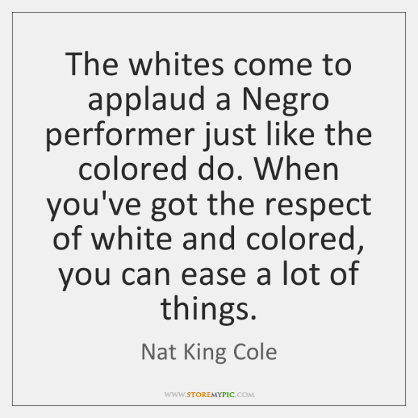 The whites come to applaud a Negro performer just like the colored ...
