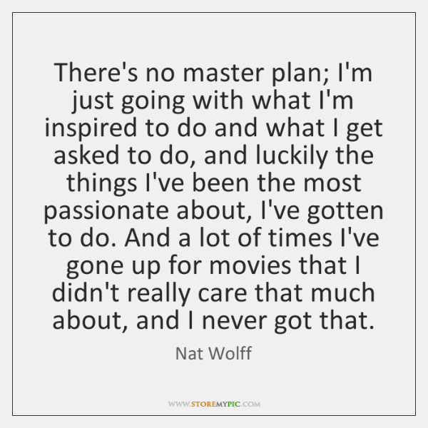 There's no master plan; I'm just going with what I'm inspired to ...