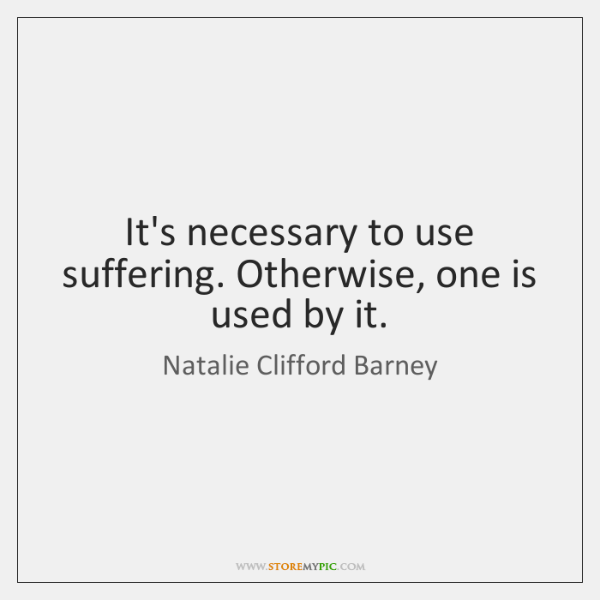 It's necessary to use suffering. Otherwise, one is used by it.