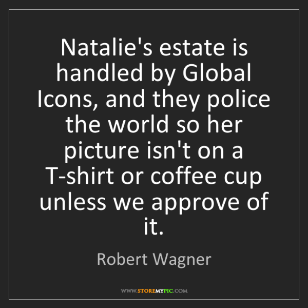 Robert Wagner: Natalie's estate is handled by Global Icons, and they...
