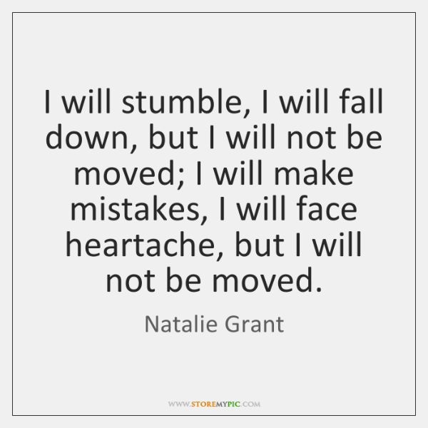 I will stumble, I will fall down, but I will not be ...