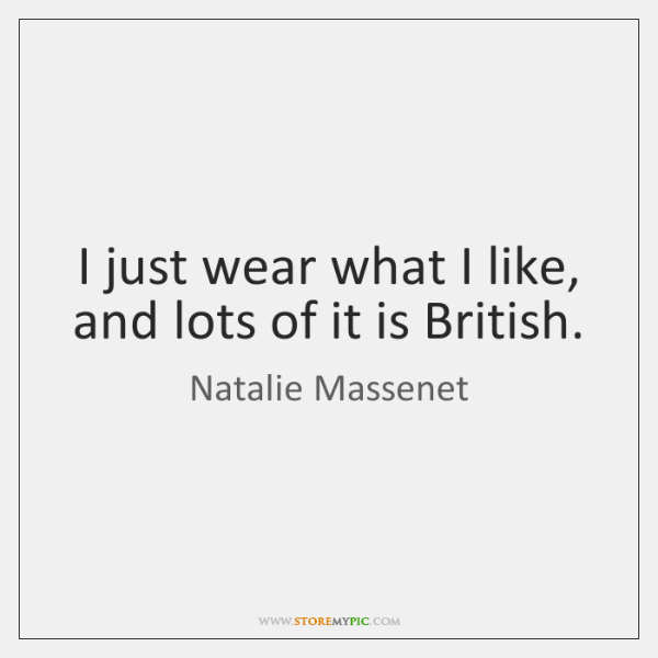 I just wear what I like, and lots of it is British.