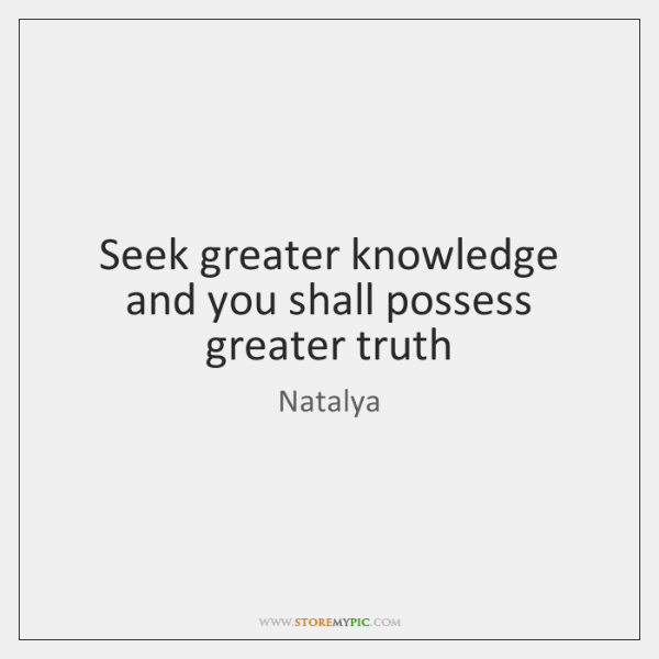 Seek greater knowledge and you shall possess greater truth