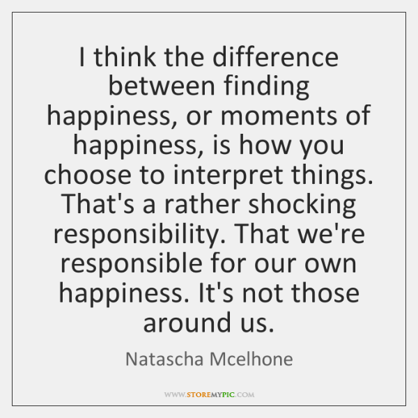 I think the difference between finding happiness, or moments of happiness, is ...