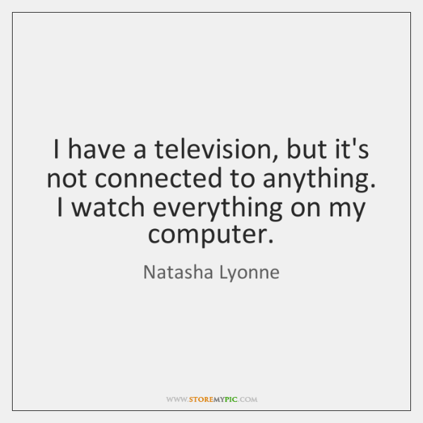 I have a television, but it's not connected to anything. I watch ...