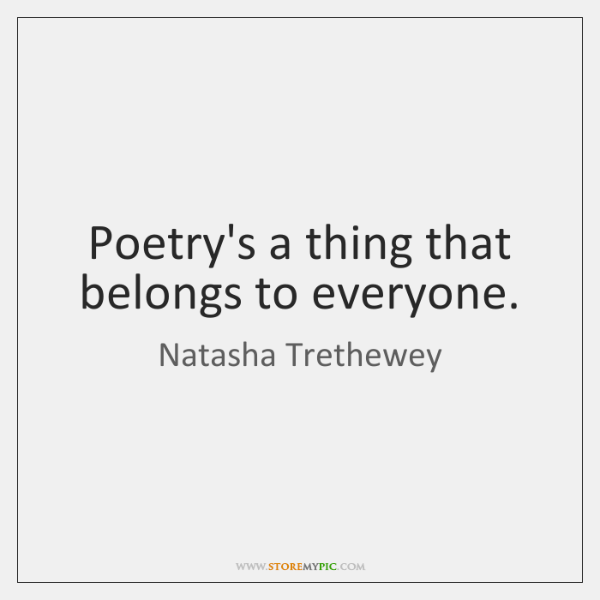 Poetry's a thing that belongs to everyone.