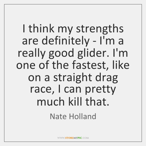 I think my strengths are definitely - I'm a really good glider. ...