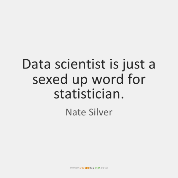 Data scientist is just a sexed up word for statistician.