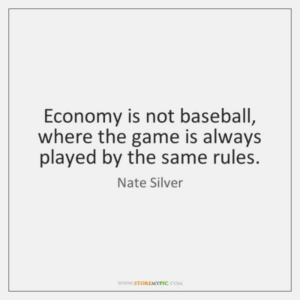 Economy is not baseball, where the game is always played by the ...