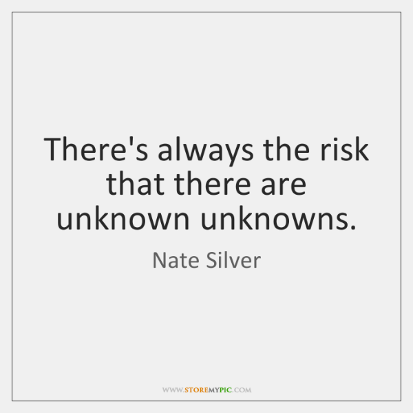 There's always the risk that there are unknown unknowns.
