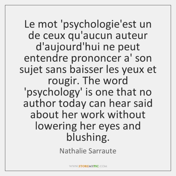 Le mot 'psychologie'est un de ceux qu'aucun auteur d'aujourd'hui ne peut entendre ...