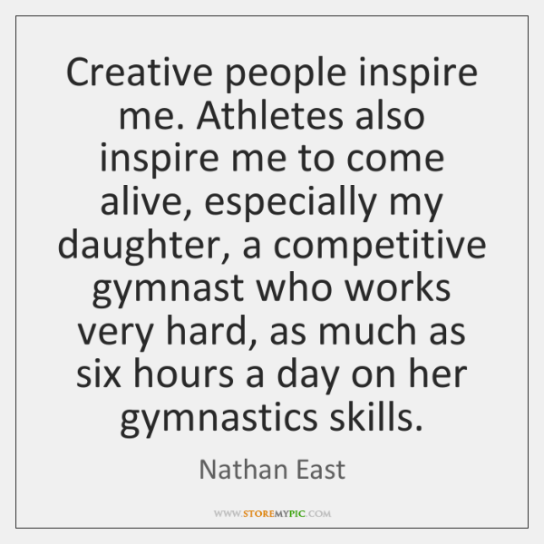 Creative people inspire me. Athletes also inspire me to come alive, especially ...
