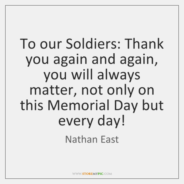 To our Soldiers: Thank you again and again, you will always matter, ...