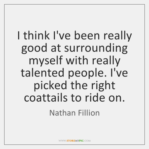I think I've been really good at surrounding myself with really talented ...
