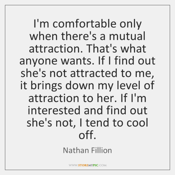 I'm comfortable only when there's a mutual attraction. That's what anyone wants. ...