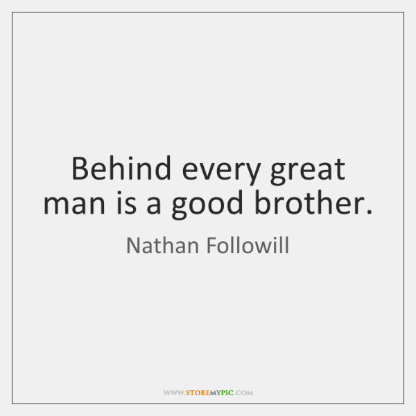 Behind every great man is a good brother.