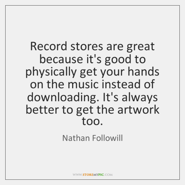 Record stores are great because it's good to physically get your hands ...