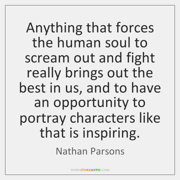 Anything that forces the human soul to scream out and fight really ...