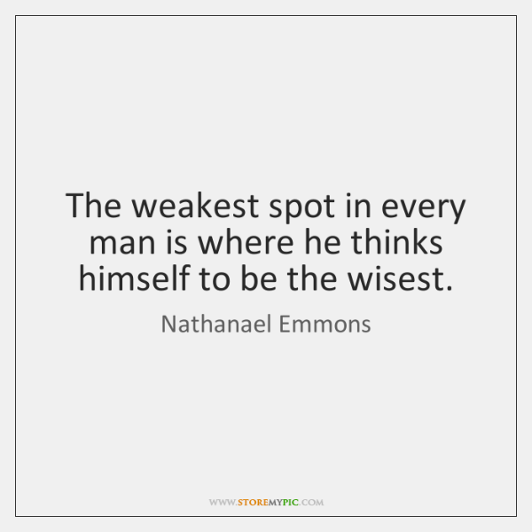 The weakest spot in every man is where he thinks himself to ...