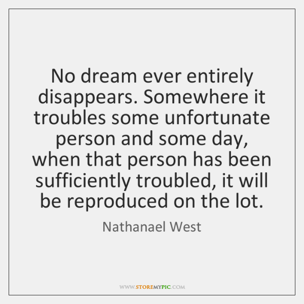 No dream ever entirely disappears. Somewhere it troubles some unfortunate person and ...