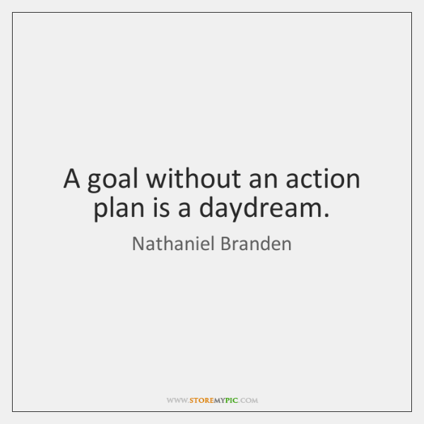 A goal without an action plan is a daydream.