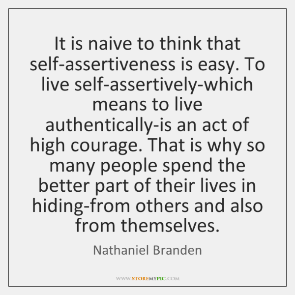 It is naive to think that self-assertiveness is easy. To live self-assertively-which ...