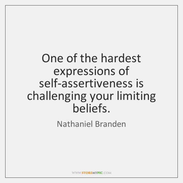 One of the hardest expressions of self-assertiveness is challenging your limiting beliefs.
