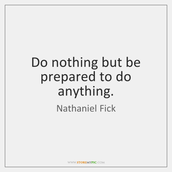 Do nothing but be prepared to do anything.