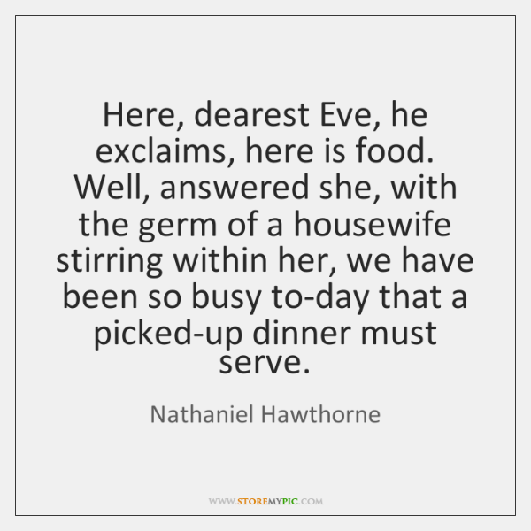 Here, dearest Eve, he exclaims, here is food. Well, answered she, with ...