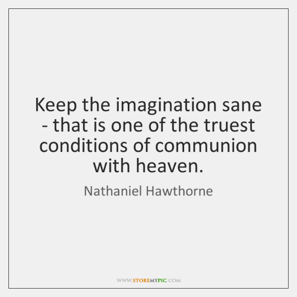 Keep the imagination sane - that is one of the truest conditions ...