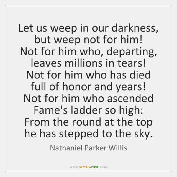 Let us weep in our darkness, but weep not for him!   Not ...
