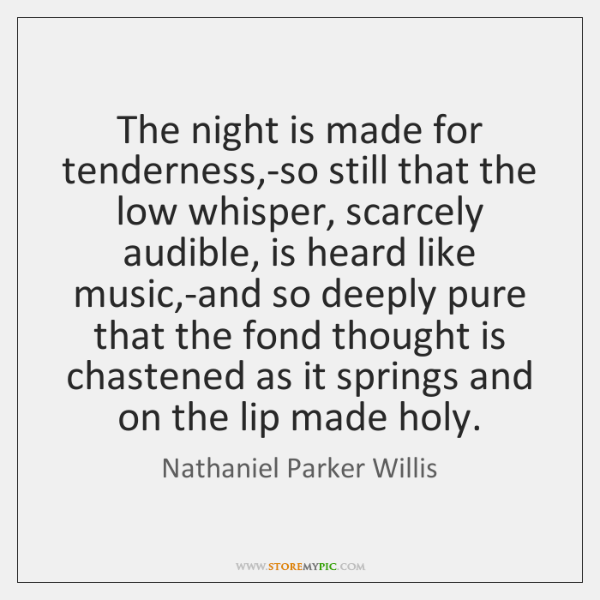 The night is made for tenderness,-so still that the low whisper, ...