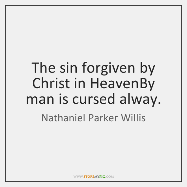 The sin forgiven by Christ in HeavenBy man is cursed alway.