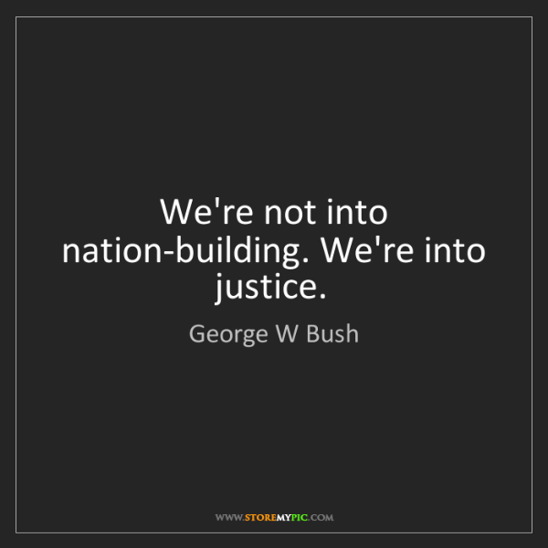 George W Bush: We're not into nation-building. We're into justice.