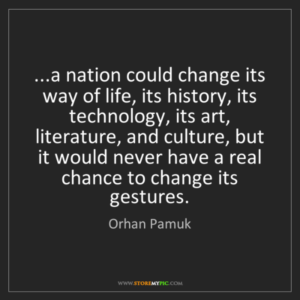 Orhan Pamuk: ...a nation could change its way of life, its history,...