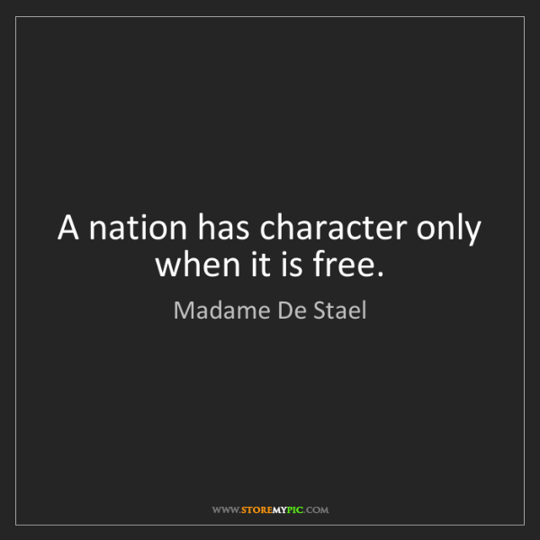 Madame De Stael: A nation has character only when it is free.