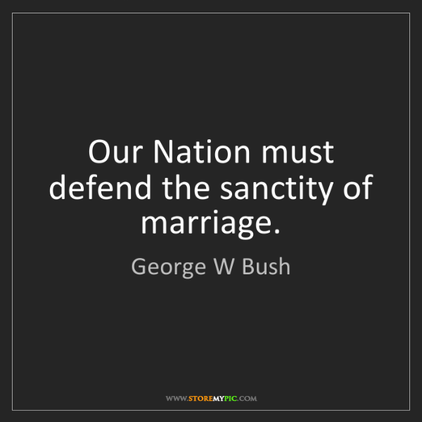 George W Bush: Our Nation must defend the sanctity of marriage.