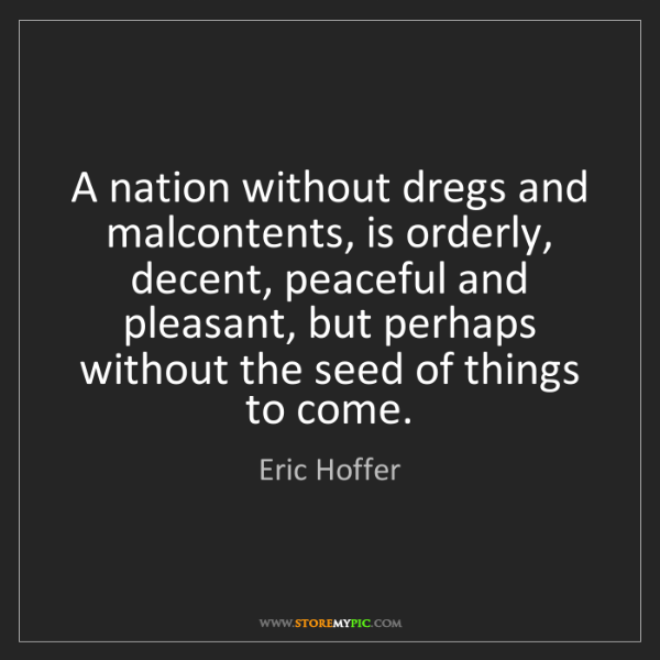 Eric Hoffer: A nation without dregs and malcontents, is orderly, decent,...