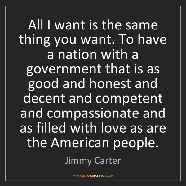 Jimmy Carter: All I want is the same thing you want. To have a nation...