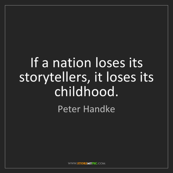 Peter Handke: If a nation loses its storytellers, it loses its childhood.