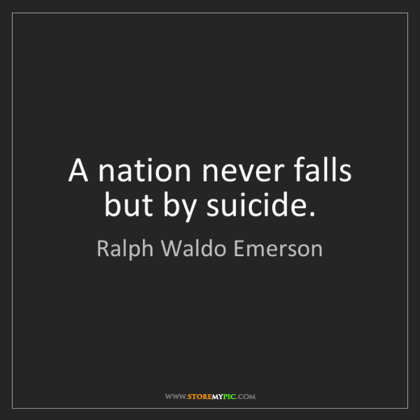 Ralph Waldo Emerson: A nation never falls but by suicide.