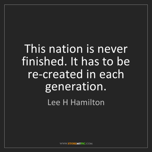 Lee H Hamilton: This nation is never finished. It has to be re-created...
