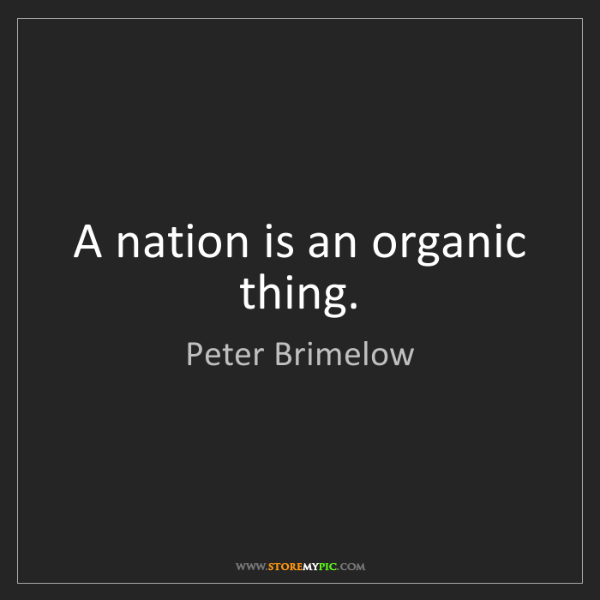 Peter Brimelow: A nation is an organic thing.