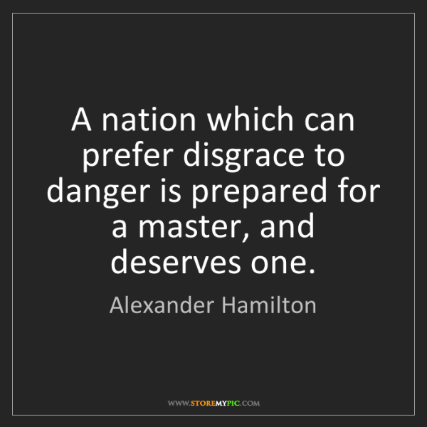 Alexander Hamilton: A nation which can prefer disgrace to danger is prepared...
