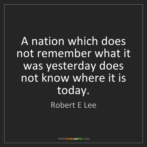Robert E Lee: A nation which does not remember what it was yesterday...