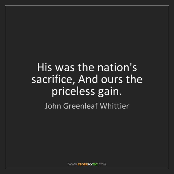 John Greenleaf Whittier: His was the nation's sacrifice, And ours the priceless...