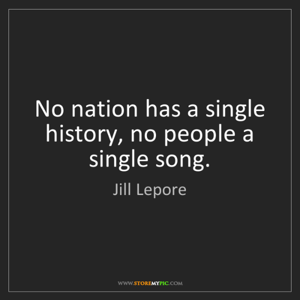 Jill Lepore: No nation has a single history, no people a single song.