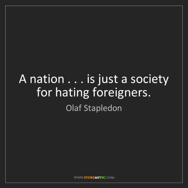 Olaf Stapledon: A nation . . . is just a society for hating foreigners.